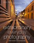 Extraordinary Everyday Photography: Awaken Your Vision to Create Stunning Images Wherever You Are Cover Image