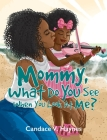 Mommy, What Do You See When You Look At Me? Cover Image