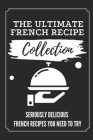 The Ultimate French Recipe Collection: Seriously Delicious French Recipes You Need To Try: French Home Cooking Book Cover Image