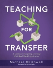 Teaching for Transfer: A Guide for Designing Learning with Real-World Application (a Guide to Instructional Strategies That Build Transferabl Cover Image