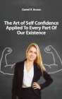 The Art of Self Confidence Applied To Every Part Of Our Existence Cover Image