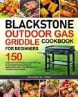 Blackstone Outdoor Gas Griddle Cookbook for Beginners: 150 Delicious Grill Recipes, plus Pro Tips & Illustrated Instructions to Quick-Start with Your Cover Image