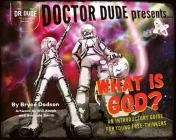 Doctor Dude Presents: What Is God? an Introductory Guide for Young Free-Thinkers Cover Image