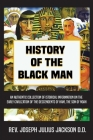 History of the Black Man: An authentic collection of historical information on the early civilization of the descendents of Ham, the son of Noah Cover Image