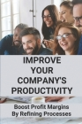 Improve Your Company's Productivity: Boost Profit Margins By Refining Processes: Improve Profitability Of Your Company Cover Image