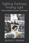 Fighting Darkness, Finding Light: Family, Friendship, and Faith in Vichy France Cover Image