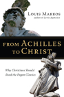 From Achilles to Christ: Why Christians Should Read the Pagan Classics Cover Image