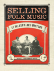 Selling Folk Music: An Illustrated History (American Made Music) Cover Image