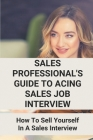 Sales Professional's Guide To Acing Sales Job Interview: How To Sell Yourself In A Sales Interview: Sales Interview Questions Cover Image