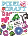 Pixel Craft with Perler Beads: More Than 50 Super Cool Patterns: Patterns for Hama, Perler, Pyssla, Nabbi, and Melty Beads Cover Image