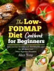 The Low-FODMAP Diet Cookbook for Beginners: Easy and Gut-Friendly Low-FODMAP Recipes for IBS Relief and Other Digestive Disorders Cover Image