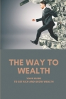 The Way To Wealth: Your Guide To Get Rich And Grow Wealth: Wealth Creation Strategies Cover Image