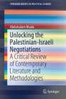 Unlocking the Palestinian-Israeli Negotiations: A Critical Review of Contemporary Literature and Methodologies (Springerbriefs in Political Science) Cover Image