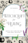 Witchcraft for Healing: Radical Self-Care for Your Mind, Body, and Spirit Cover Image
