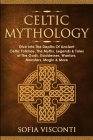 Celtic Mythology: Dive Into The Depths Of Ancient Celtic Folklore, The Myths, Legends & Tales of The Gods, Goddesses, Warriors, Monsters Cover Image