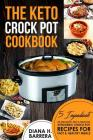 The Keto Crock Pot Cookbook: 5 Ingredients or Less Quick, Easy & Delicious Ketogenic Crock Pot Recipes for Fast & Healthy Meals Cover Image