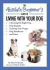 The Absolute Beginner's Guide to Living with Your Dog: Choosing the Right Dog, Dog Hygiene, Training Your Puppy, Dog Healthcare, and More Cover Image