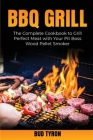 Bbq Grill: The Complete Cookbook to Grill Perfect Meat with Your Pit Boss Wood Pellet Smoker Cover Image