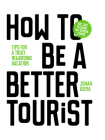 How to be a Better Tourist: Tips for a Truly Rewarding Vacation Cover Image