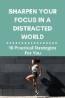 Sharpen Your Focus In A Distracted World: 10 Practical Strategies For You: How To Avoid Distractions And Stay Focused Cover Image
