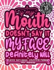 If My Mouth Doesn'T Say It My Face Definitely Will: Funny Sarcastic Coloring pages For Adults: Sassy Affirmations & Snarky Sayings Gag Gift Colouring Cover Image