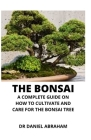 The Bonsai: The Complete Guide on How to Cultivate and Care for the Bonsai Tree Cover Image