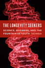 The Longevity Seekers: Science, Business, and the Fountain of Youth Cover Image