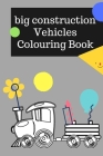 big construction coloring book: Cars colouring book for kids & toddlers Diggers, Dumpers, Cranes, and Trucks for Children (Ages 2-4) Cover Image