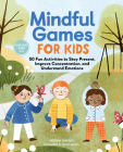 Mindful Games for Kids: 50 Fun Activities to Stay Present, Improve Concentration, and Understand Emotions Cover Image