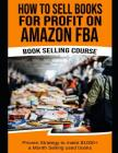 How to Sell Books for Profit on Amazon Fba (Bookselling Course): Proven Strategy to Make $1,000+ Per Month Selling Used Books on Amazon Cover Image