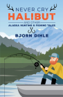 Never Cry Halibut: And Other Alaska Hunting & Fishing Tales Cover Image