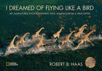 I Dreamed of Flying Like a Bird: My Adventures Photographing Wild Animals from a Helicopter Cover Image