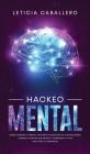 Hackeo Mental: Cómo Cambiar Tu Mente, Volverte Un Maestro De Tus Emociones, Lograr Las Metas Que Deseas Y Comenzar a Vivir Con Todo T Cover Image