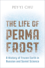 The Life of Permafrost: A History of Frozen Earth in Russian and Soviet Science Cover Image