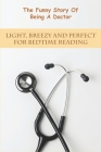 The Funny Story Of Being A Doctor_ Light, Breezy And Perfect For Bedtime Reading: Medical Books For Beginners Cover Image