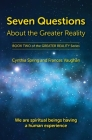 Seven Questions About The Greater Reality: We Are Spiritual Beings Having a Human Experience Cover Image