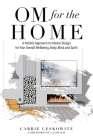 OM for the hOMe: A Holistic Approach to Interior Design for Your Overall Wellbeing, Body, Mind and Spirit Cover Image