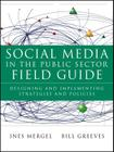 Social Media in the Public Sector Field Guide: Designing and Implementing Strategies and Policies Cover Image