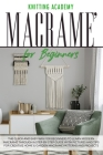 Macramé for Beginners: The Quick and Easy Way for Beginners to Learn Modern Macramé through a Step-by-Step Guide with Pictures and Tips for C Cover Image