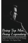Being Top Men, Being Legendary: Learn To Transform From A Sheep To A Lion - An Alpha Male: Traits And Habits Of Highly Successful Alpha Males Cover Image