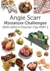 Angie Scarr Miniature Challenges: 2000-2005 In Polymer Clay Part 2 Cover Image
