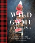 Wild Game Cooking: Over 100 Recipes for Venison, Elk, Moose, Rabbit, Duck, Fish & More Cover Image