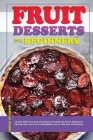 Fruit Desserts for Beginners: Learn how to cook delicious dessert recipes through this quick and easy cookbook, ideal for any occasion! Cover Image
