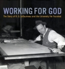 Working for God: The Story of R.G. LeTourneau and the University He Founded Cover Image