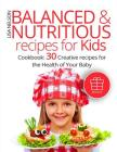 Balanced and nutritious recipes for kids.: Cookbook: 30 creative recipes for the health of your baby. Cover Image