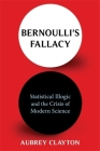 Bernoulli's Fallacy: Statistical Illogic and the Crisis of Modern Science Cover Image