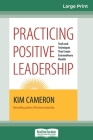 Practicing Positive Leadership: Tools and Techniques that Create Extraordinary Results (16pt Large Print Edition) Cover Image