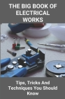 The Big Book Of Electrical Works: Tips, Tricks And Techniques You Should Know: Home Builders Guide Book Cover Image