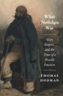 What Nostalgia Was: War, Empire, and the Time of a Deadly Emotion (Chicago Studies in Practices of Meaning) Cover Image