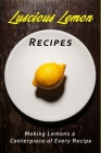 Luscious Lemon Recipes: Making the Lemon a Centerpiece of Every Recipe Cover Image